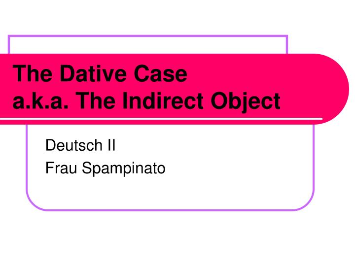 the dative case a k a the indirect object n.