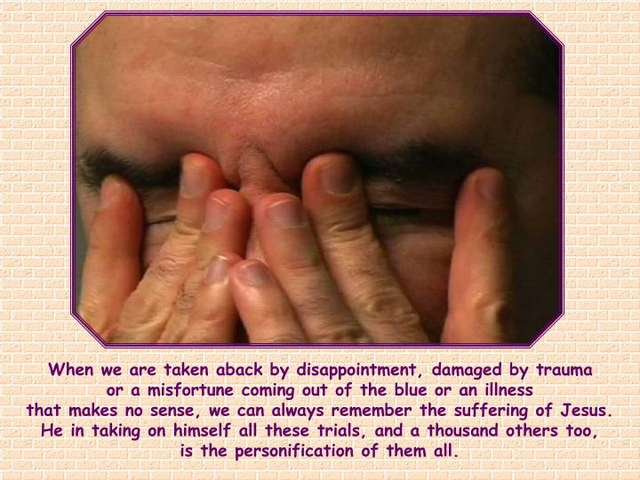 When we are taken aback by disappointment, damaged by trauma