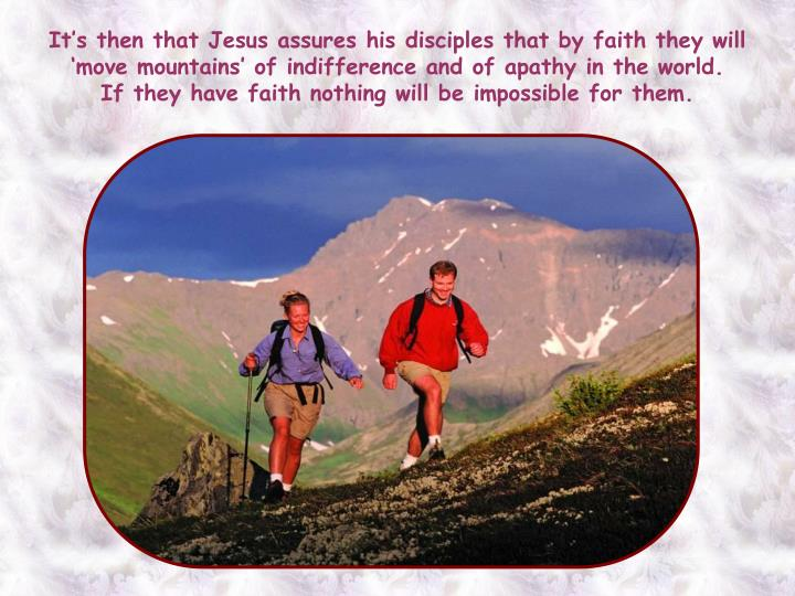 It's then that Jesus assures his disciples that by faith they will