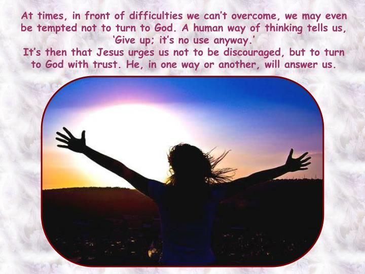At times, in front of difficulties we can't overcome, we may even be tempted not to turn to God. A human way of thinking tells us, 'Give up; it's no use anyway.'