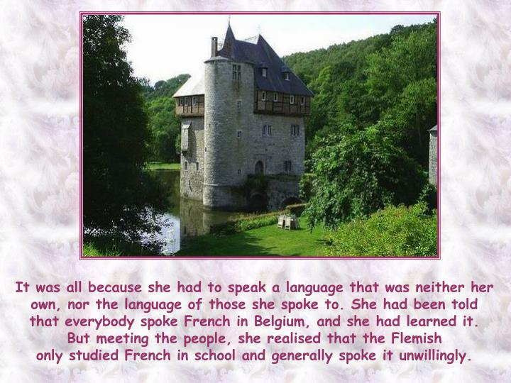 It was all because she had to speak a language that was neither her own, nor the language of those she spoke to. She had been told that everybody spoke French in Belgium, and she had learned it. But meeting the people, she realised that the Flemish