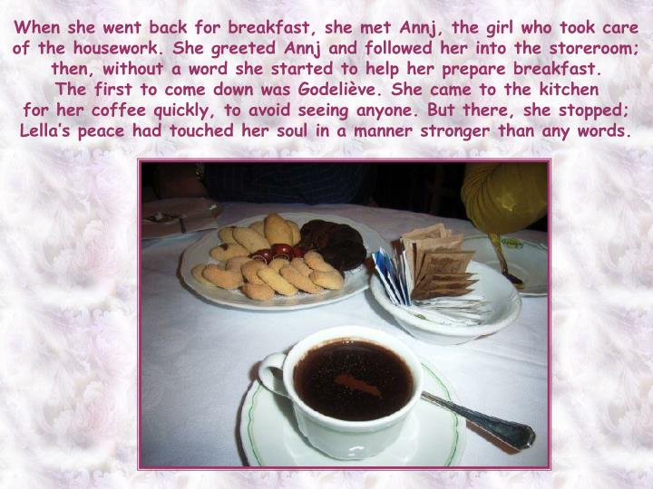 When she went back for breakfast, she met Annj, the girl who took care of the housework. She greeted Annj and followed her into the storeroom; then, without a word she started to help her prepare breakfast.