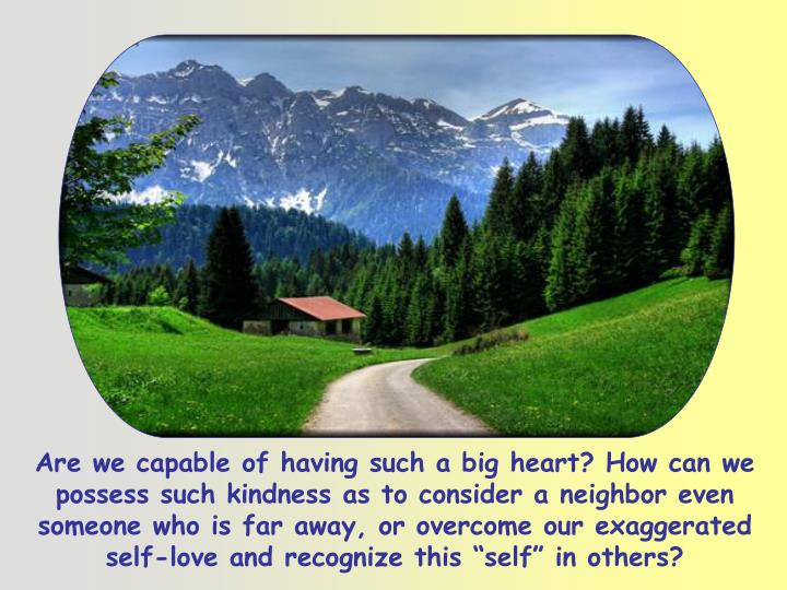 """Are we capable of having such a big heart? How can we possess such kindness as to consider a neighbor even someone who is far away, or overcome our exaggerated self-love and recognize this """"self"""" in others?"""