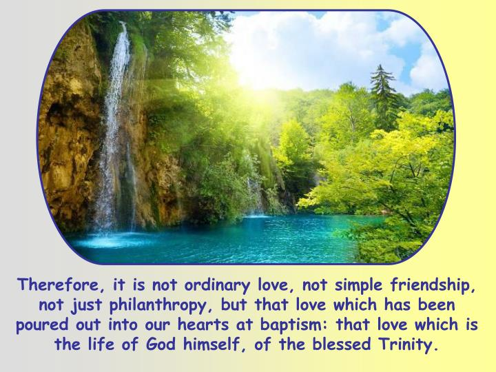 Therefore, it is not ordinary love, not simple friendship, not just philanthropy, but that love which has been poured out into our hearts at baptism: that love which is the life of God himself, of the blessed Trinity.