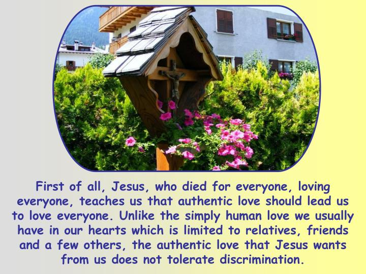 First of all, Jesus, who died for everyone, loving everyone, teaches us that authentic love should lead us to love everyone. Unlike the simply human love we usually have in our hearts which is limited to relatives, friends and a few others, the authentic love that Jesus wants from us does not tolerate discrimination.