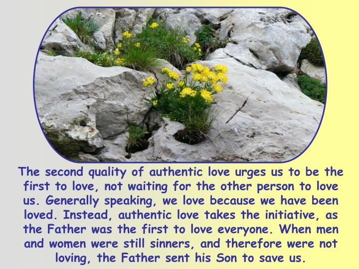 The second quality of authentic love urges us to be the first to love, not waiting for the other person to love us. Generally speaking, we love because we have been loved. Instead, authentic love takes the initiative, as the Father was the first to love everyone. When men and women were still sinners, and therefore were not loving, the Father sent his Son to save us.