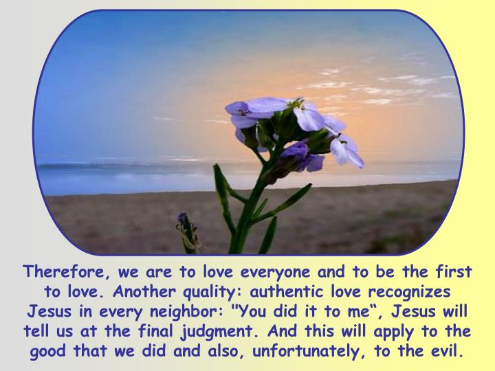 """Therefore, we are to love everyone and to be the first to love. Another quality: authentic love recognizes Jesus in every neighbor: """"You did it to me"""", Jesus will tell us at the final judgment. And this will apply to the good that we did and also, unfortunately, to the evil."""