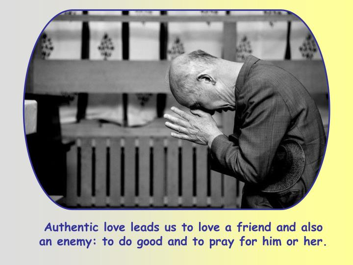 Authentic love leads us to love a friend and also an enemy: to do good and to pray for him or her.