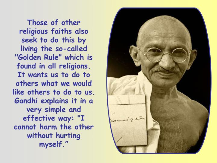 """Those of other religious faiths also seek to do this by living the so-called """"Golden Rule"""" which is found in all religions. It wants us to do to others what we would like others to do to us. Gandhi explains it in a very simple and effective way: """"I cannot harm the other without hurting myself."""""""