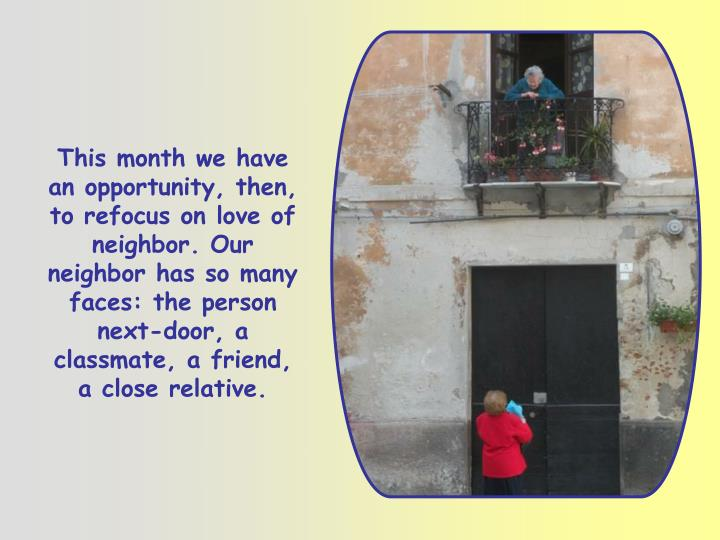 This month we have an opportunity, then, to refocus on love of neighbor. Our neighbor has so many faces: the person next-door, a classmate, a friend, a close relative.