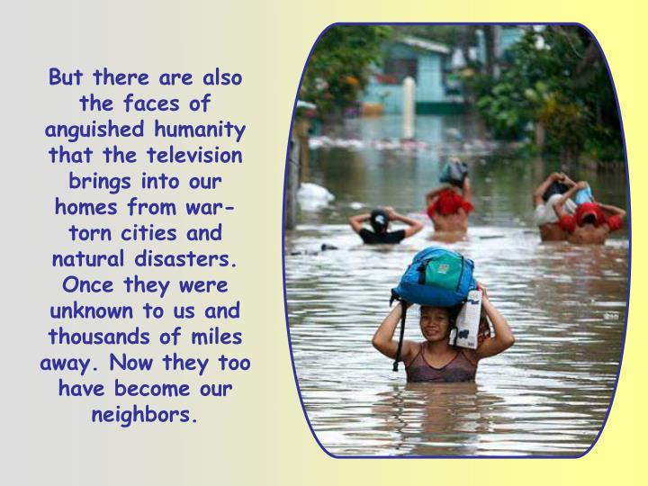 But there are also the faces of anguished humanity that the television brings into our homes from war-torn cities and natural disasters. Once they were unknown to us and thousands of miles away. Now they too have become our neighbors.