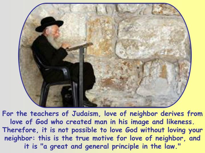 """For the teachers of Judaism, love of neighbor derives from love of God who created man in his image and likeness. Therefore, it is not possible to love God without loving your neighbor: this is the true motive for love of neighbor, and it is """"a great and general principle in the law."""""""