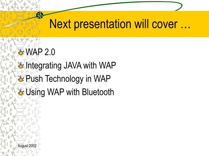 Next presentation will cover …