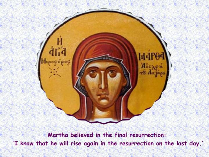 Martha believed in the final resurrection: