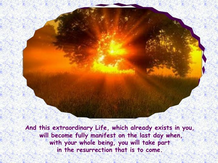 And this extraordinary Life, which already exists in you,