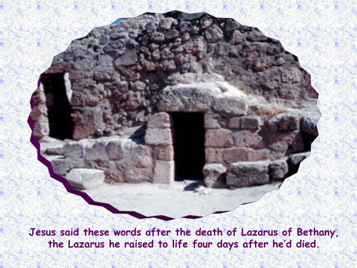 Jesus said these words after the death of Lazarus of Bethany, the Lazarus he raised to life four day...