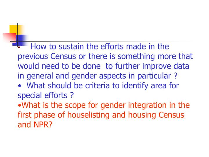 How to sustain the efforts made in the   previous Census or there is something more that would need to be done  to further improve data in general and gender aspects in particular ?