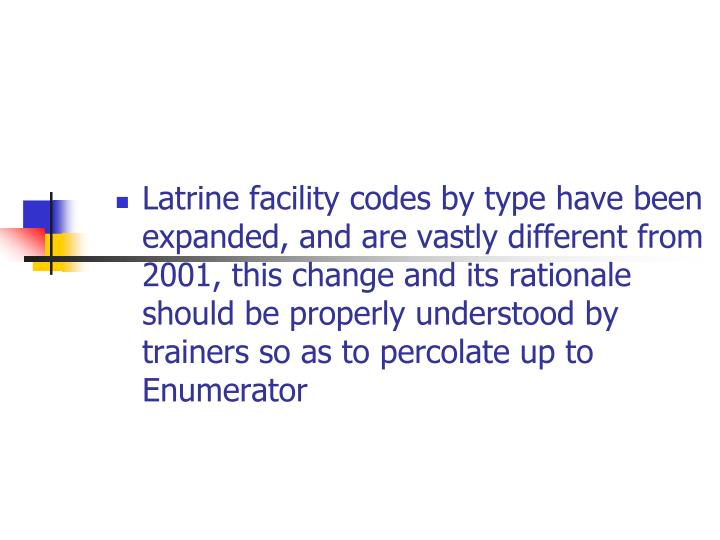Latrine facility codes by type have been expanded, and are vastly different from 2001, this change and its rationale  should be properly understood by trainers so as to percolate up to