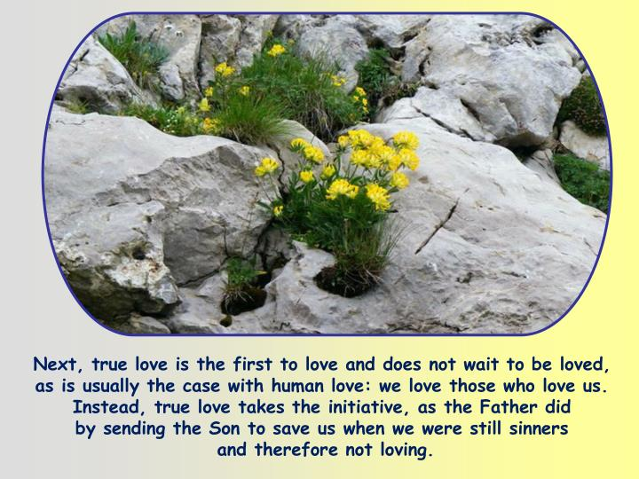 Next, true love is the first to love and does not wait to be loved, as is usually the case with human love: we love those who love us. Instead, true love takes the initiative, as the Father did