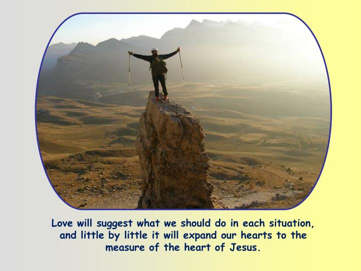 Love will suggest what we should do in each situation, and little by little it will expand our hearts to the measure of the heart of Jesus.