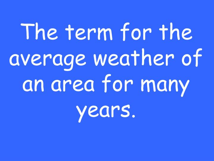 The term for the average weather of an area for many years.