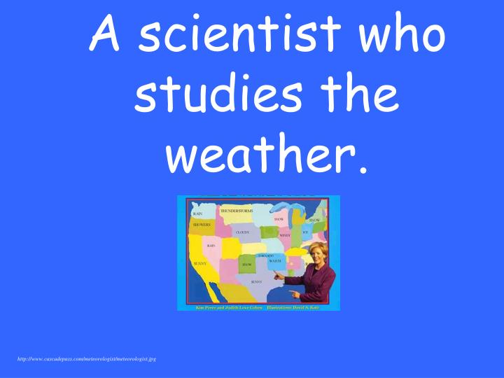 A scientist who studies the weather.