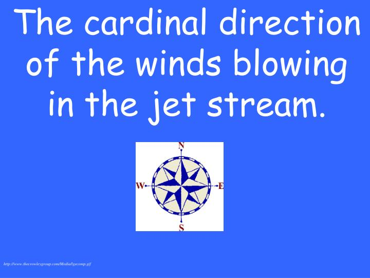 The cardinal direction of the winds blowing in the jet stream.