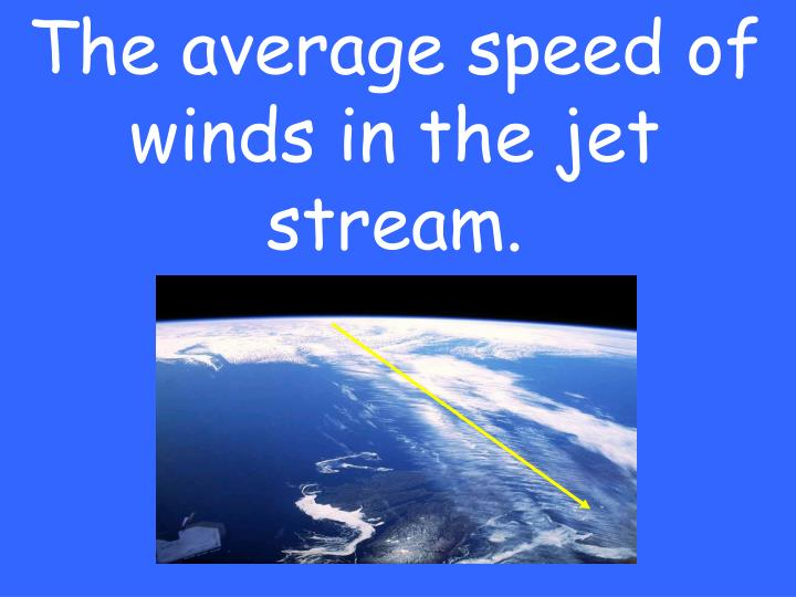 The average speed of winds in the jet stream.