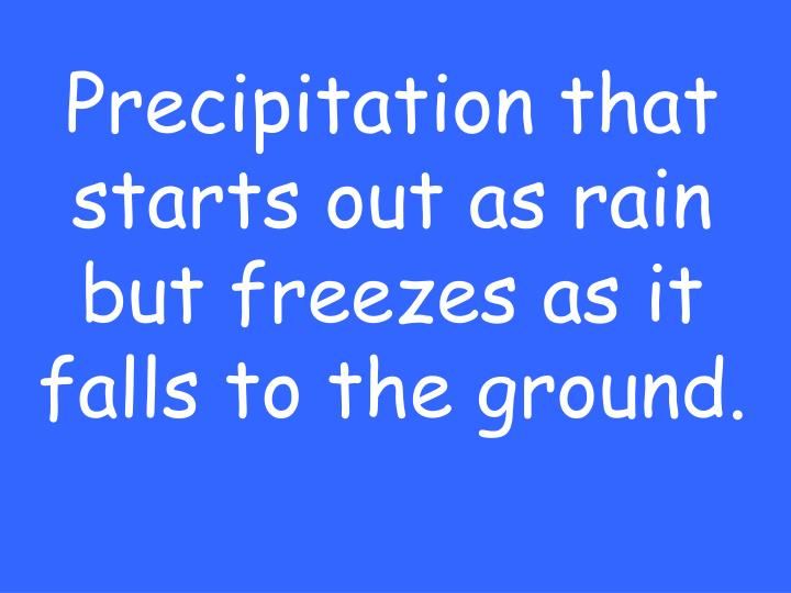 Precipitation that starts out as rain but freezes as it falls to the ground.