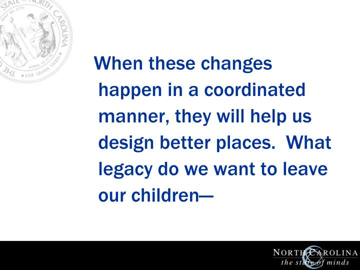 When these changes happen in a coordinated manner, they will help us design better places.  What legacy do we want to leave our children—