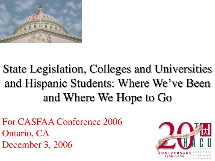 State Legislation, Colleges and Universities and Hispanic Students: Where We've Been and Where We ...