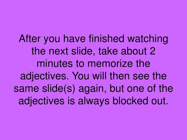 After you have finished watching the next slide, take about 2 minutes to memorize the adjectives. You will then see the same slide(s) again, but one of the adjectives is always blocked out.