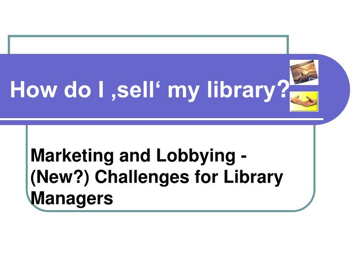 Marketing and lobbying new challenges for library managers