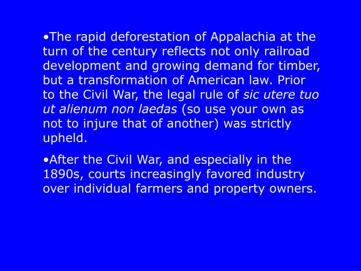The rapid deforestation of Appalachia at the turn of the century reflects not only railroad development and growing demand for timber, but a transformation of American law. Prior to the Civil War, the legal rule of