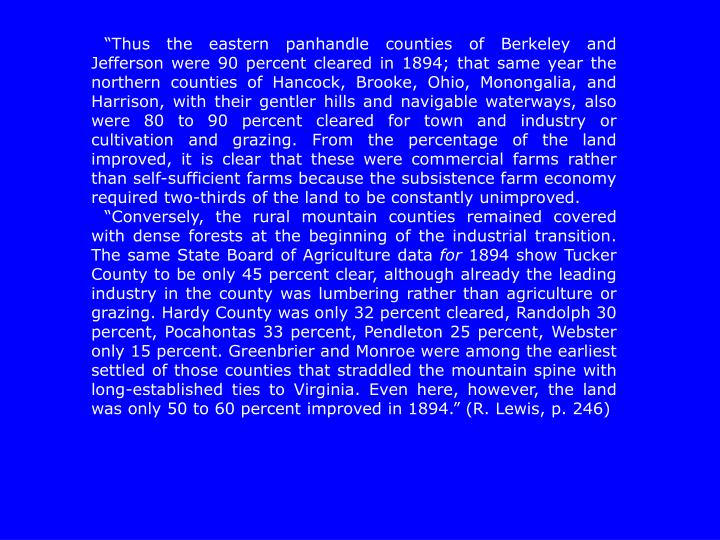 """""""Thus the eastern panhandle counties of Berkeley and Jefferson were 90 percent cleared in 1894; that same year the northern counties of Hancock, Brooke, Ohio, Monongalia, and Harrison, with their gentler hills and navigable waterways, also were 80 to 90 percent cleared for"""