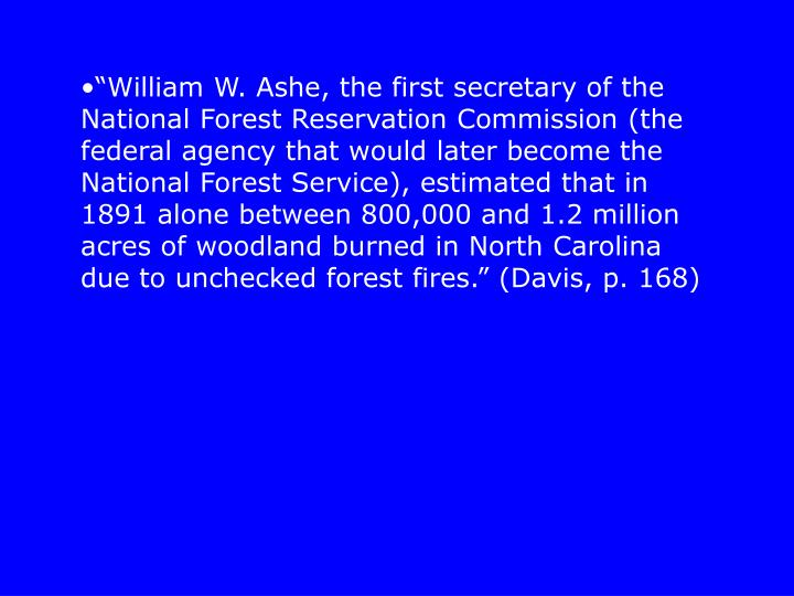 """""""William W. Ashe, the first secretary of the National Forest Reservation Commission (the federal agency that would later become the National Forest Service), estimated that in 1891 alone between 800,000 and 1.2 million acres of woodland burned in North Carolina due to unchecked forest fires."""" (Davis, p. 168)"""