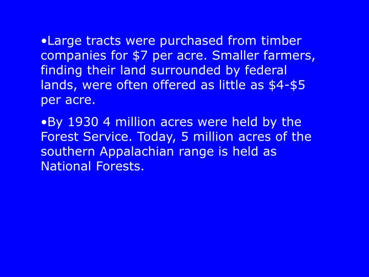 Large tracts were purchased from timber companies for $7 per acre. Smaller farmers, finding their land surrounded by federal lands, were often offered as little as $4-$5 per acre.