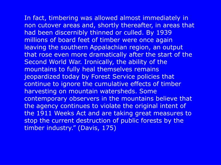"""In fact, timbering was allowed almost immediately in non cutover areas and, shortly thereafter, in areas that had been discernibly thinned or culled. By 1939 millions of board feet of timber were once again leaving the southern Appalachian region, an output that rose even more dramatically after the start of the Second World War. Ironically, the ability of the mountains to fully heal themselves remains jeopardized today by Forest Service policies that continue to ignore the cumulative effects of timber harvesting on mountain watersheds. Some contemporary observers in the mountains believe that the agency continues to violate the original intent of the 1911 Weeks Act and are taking great measures to stop the current destruction of public forests by the timber industry."""" (Davis, 175)"""