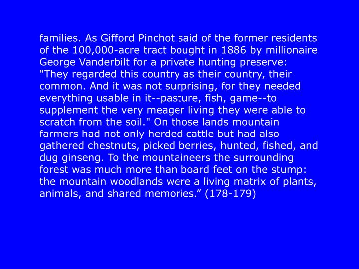 """families. As Gifford Pinchot said of the former residents of the 100,000-acre tract bought in 1886 by millionaire George Vanderbilt for a private hunting preserve: """"They regarded this country as their country, their common. And it was not surprising, for they needed everything usable in it--pasture, fish, game--to supplement the very meager living they were able to scratch from the soil."""" On those lands mountain farmers had not only herded cattle but had also gathered chestnuts, picked berries, hunted, fished, and dug ginseng. To the mountaineers the surrounding forest was much more than board feet on the stump: the mountain woodlands were a living matrix of plants, animals, and shared memories."""" (178-179)"""