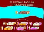 to compare focus on this sample space