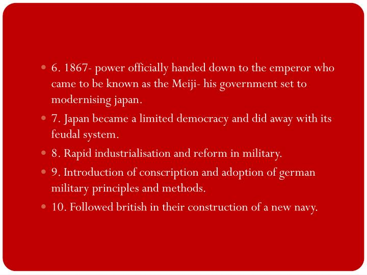 6. 1867- power officially handed down to the emperor who came to be known as the Meiji- his government set to modernising japan.
