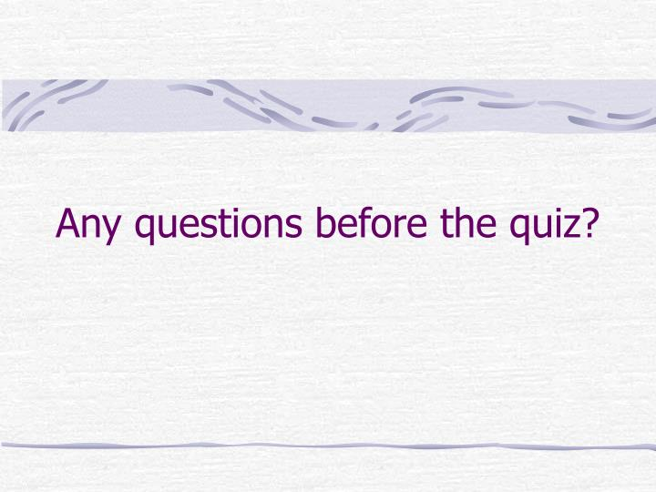 Any questions before the quiz?