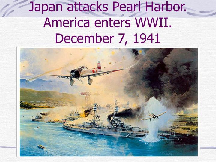 Japan attacks Pearl Harbor. America enters WWII.