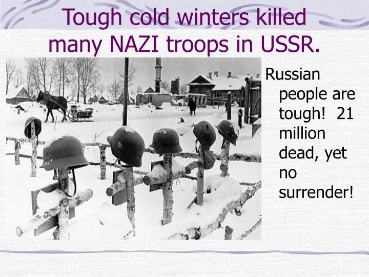 Tough cold winters killed many NAZI troops in USSR.