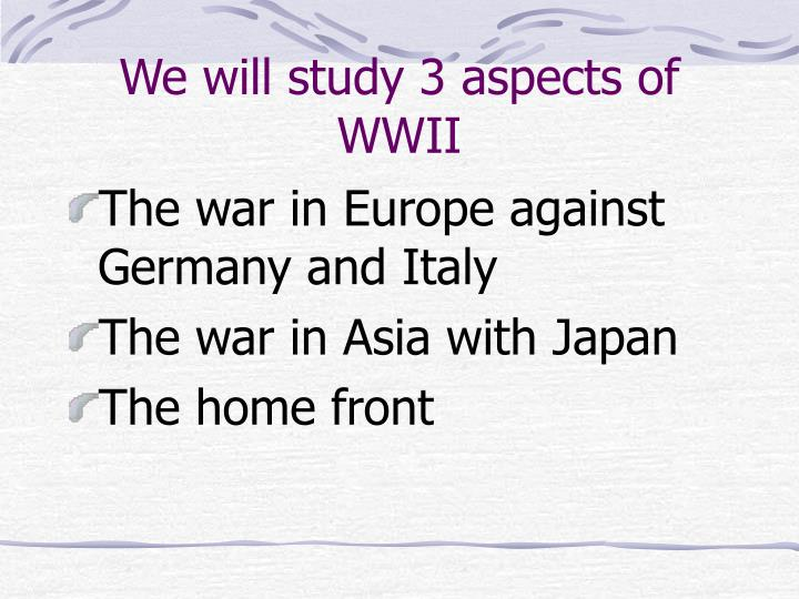 We will study 3 aspects of wwii
