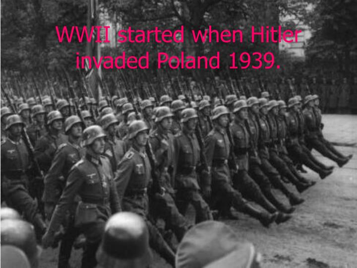 WWII started when Hitler invaded Poland 1939.