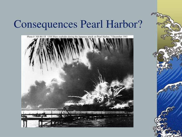 Consequences Pearl Harbor?