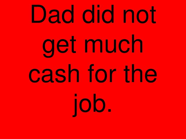 Dad did not get much cash for the job.