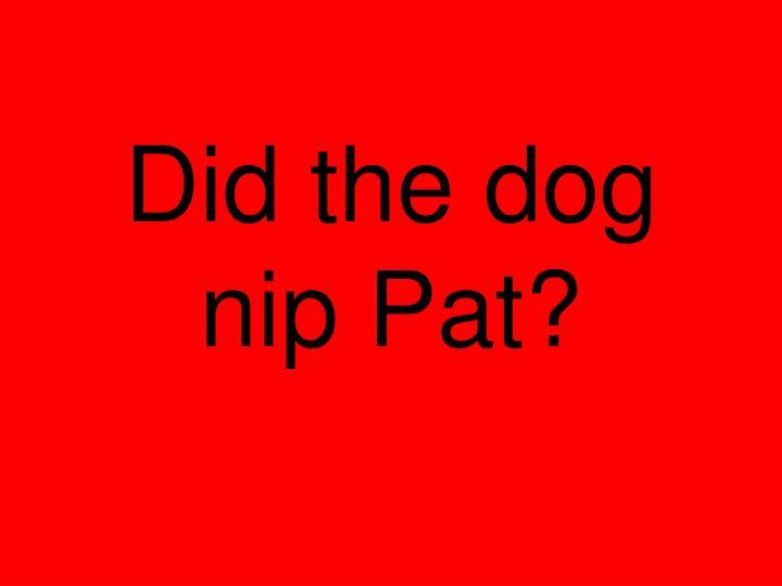 Did the dog nip Pat?