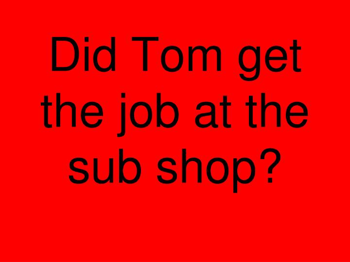 Did Tom get the job at the sub shop?